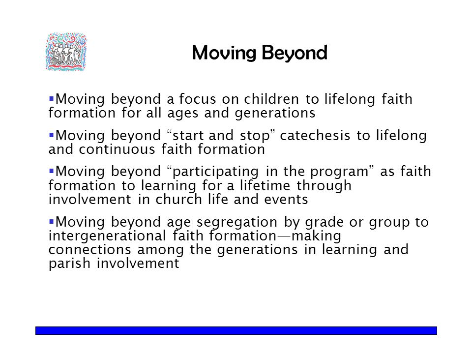 "Moving Beyond  Moving beyond a focus on children to lifelong faith formation for all ages and generations  Moving beyond ""start and stop"" catechesis"