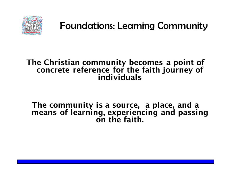 Foundations: Learning Community The Christian community becomes a point of concrete reference for the faith journey of individuals The community is a