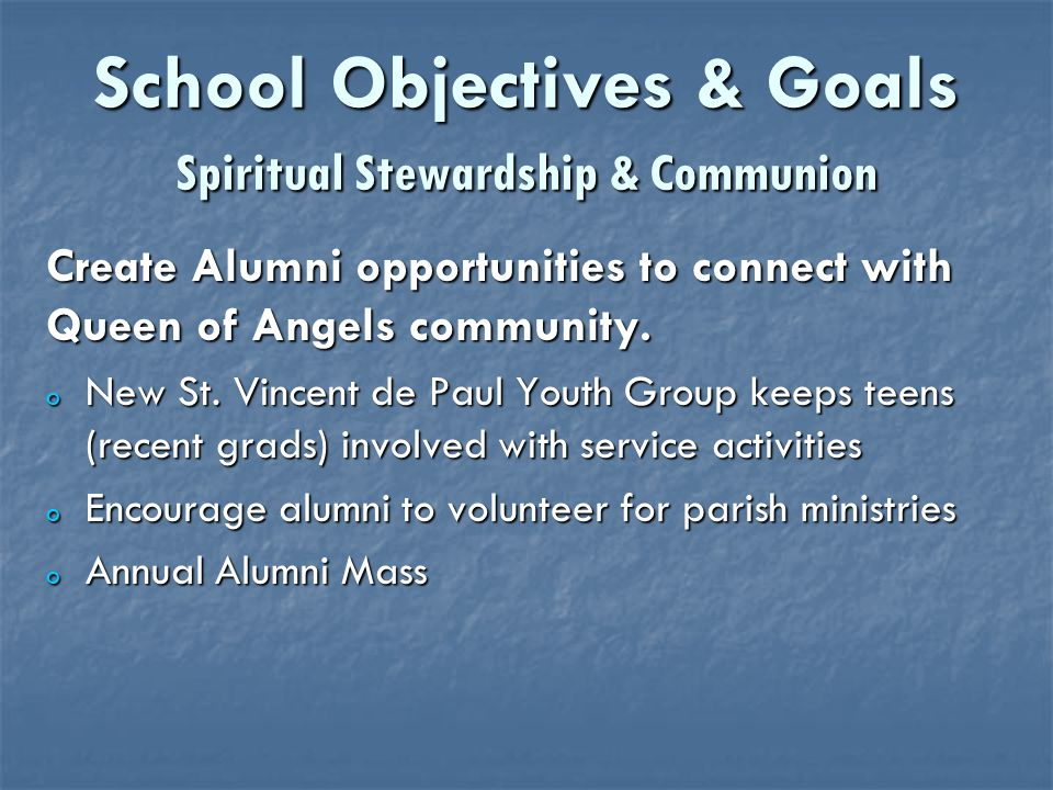 School Objectives & Goals Spiritual Stewardship & Communion Create Alumni opportunities to connect with Queen of Angels community.
