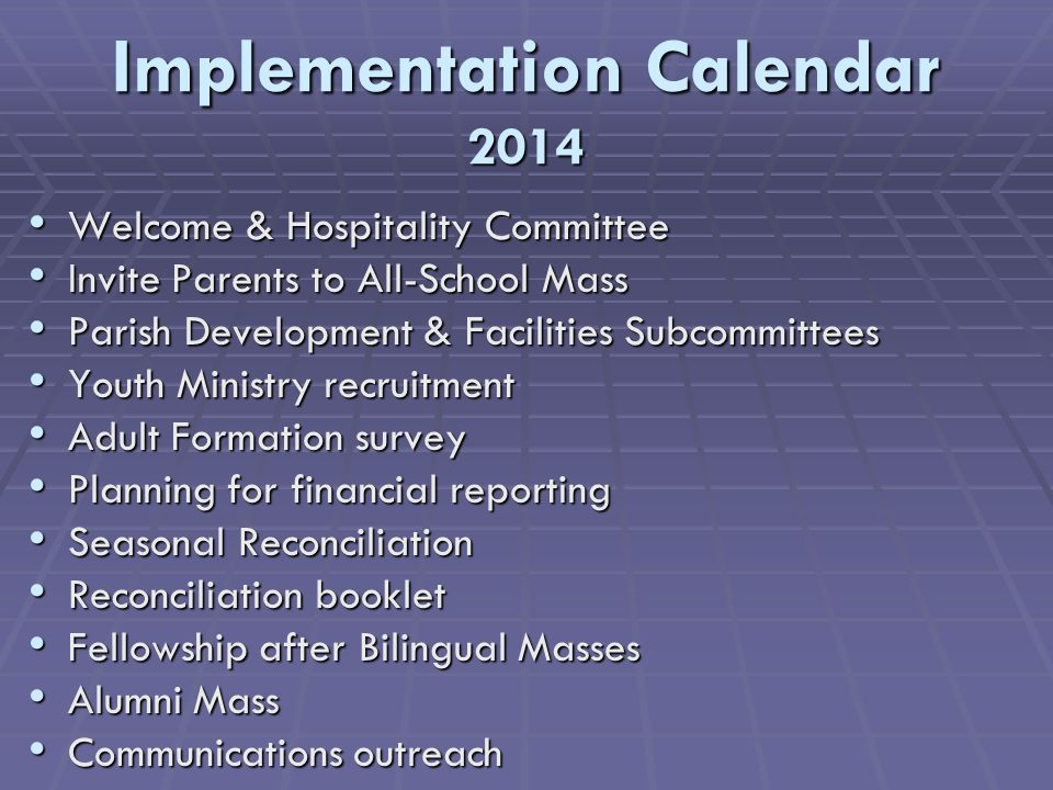 Implementation Calendar 2014 Welcome & Hospitality Committee Welcome & Hospitality Committee Invite Parents to All-School Mass Invite Parents to All-School Mass Parish Development & Facilities Subcommittees Parish Development & Facilities Subcommittees Youth Ministry recruitment Youth Ministry recruitment Adult Formation survey Adult Formation survey Planning for financial reporting Planning for financial reporting Seasonal Reconciliation Seasonal Reconciliation Reconciliation booklet Reconciliation booklet Fellowship after Bilingual Masses Fellowship after Bilingual Masses Alumni Mass Alumni Mass Communications outreach Communications outreach