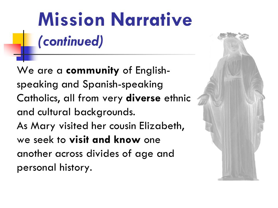Mission Narrative (continued) We are a community of English- speaking and Spanish-speaking Catholics, all from very diverse ethnic and cultural backgrounds.