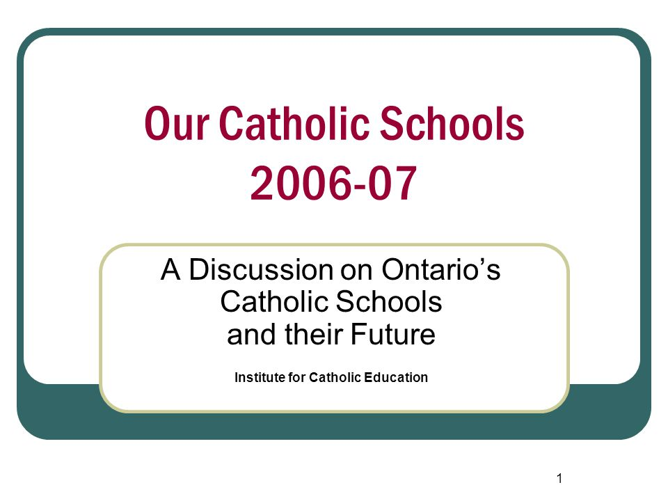 1 Our Catholic Schools 2006-07 A Discussion on Ontario's Catholic Schools and their Future Institute for Catholic Education