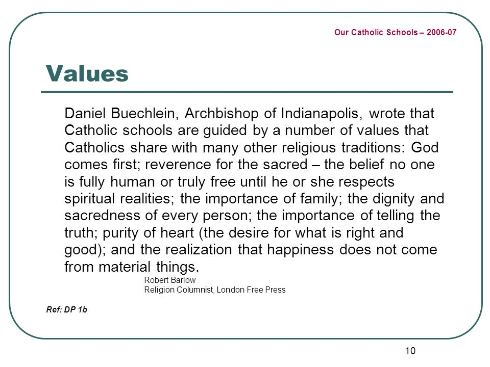 Our Catholic Schools – 2006-07 10 Values Daniel Buechlein, Archbishop of Indianapolis, wrote that Catholic schools are guided by a number of values th