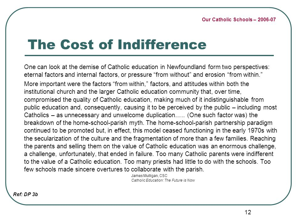 Our Catholic Schools – 2006-07 12 The Cost of Indifference One can look at the demise of Catholic education in Newfoundland form two perspectives: ete