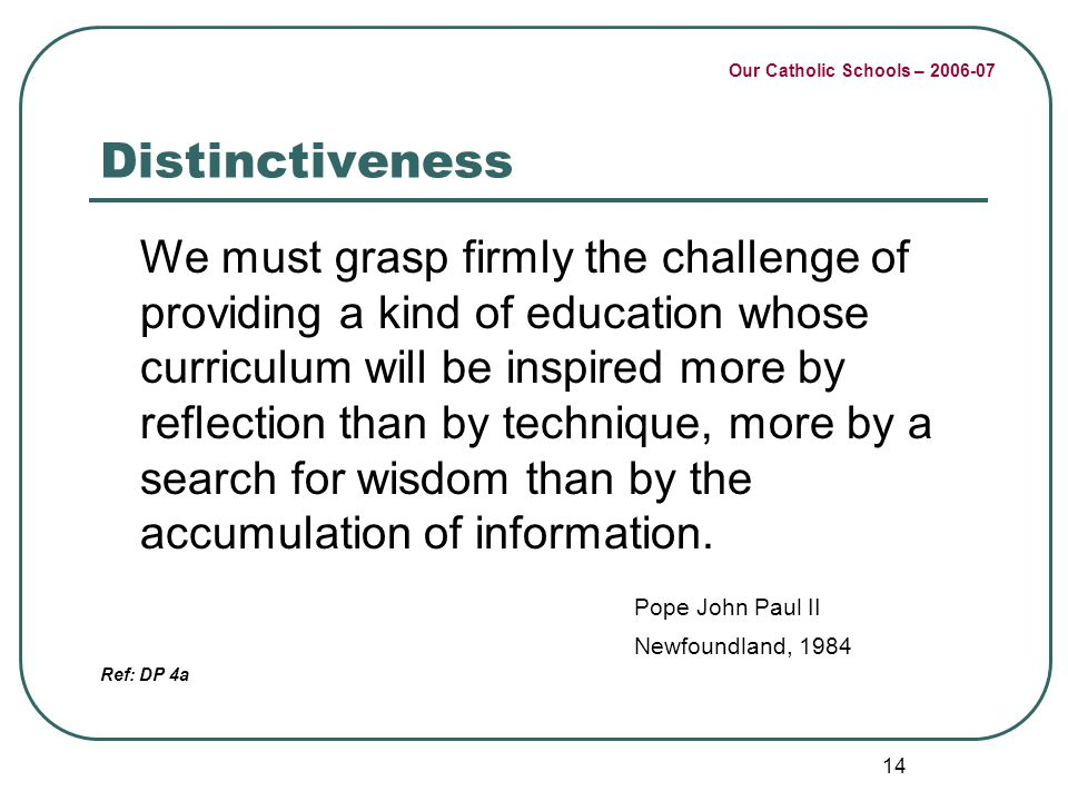 Our Catholic Schools – 2006-07 14 Distinctiveness We must grasp firmly the challenge of providing a kind of education whose curriculum will be inspire