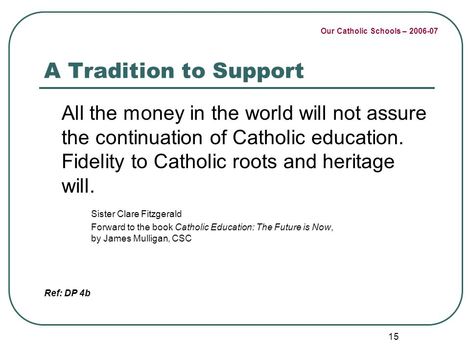 Our Catholic Schools – 2006-07 15 A Tradition to Support All the money in the world will not assure the continuation of Catholic education. Fidelity t
