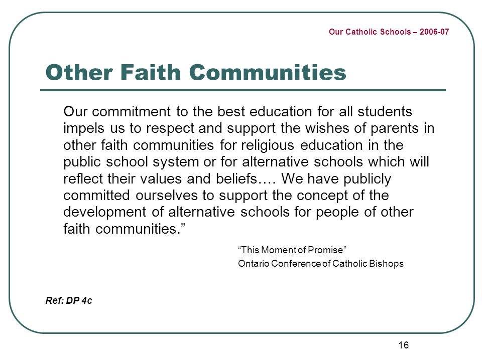 Our Catholic Schools – 2006-07 16 Other Faith Communities Our commitment to the best education for all students impels us to respect and support the wishes of parents in other faith communities for religious education in the public school system or for alternative schools which will reflect their values and beliefs….