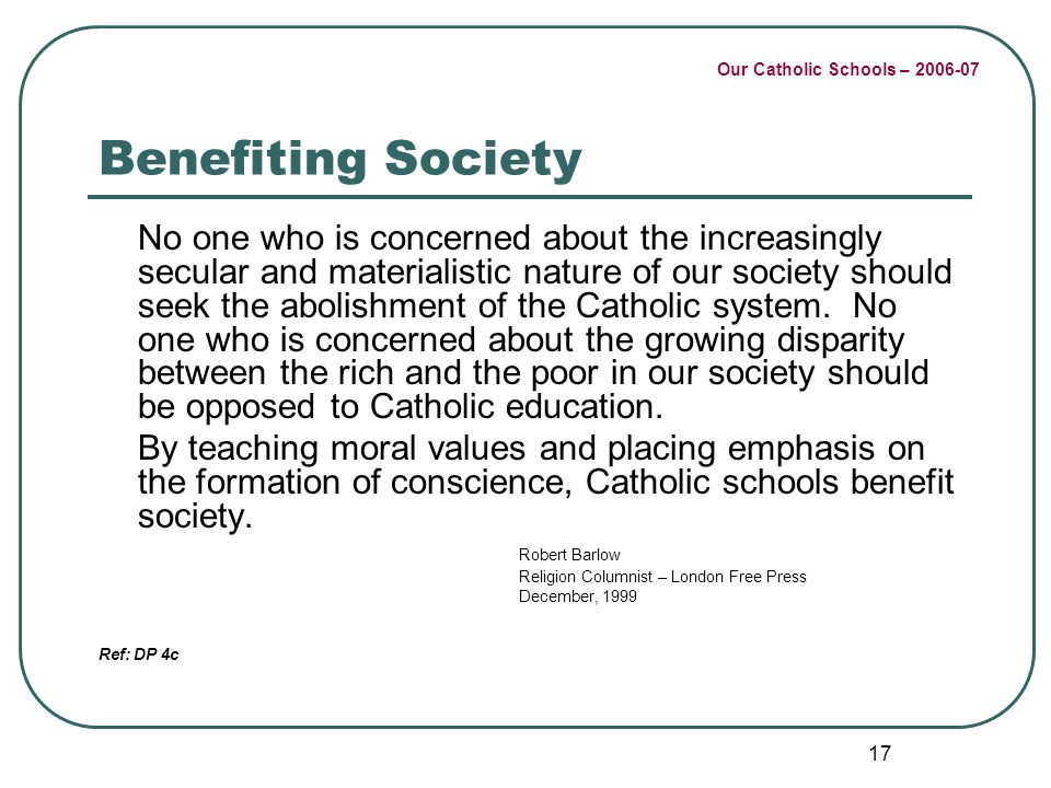 Our Catholic Schools – 2006-07 17 Benefiting Society No one who is concerned about the increasingly secular and materialistic nature of our society should seek the abolishment of the Catholic system.