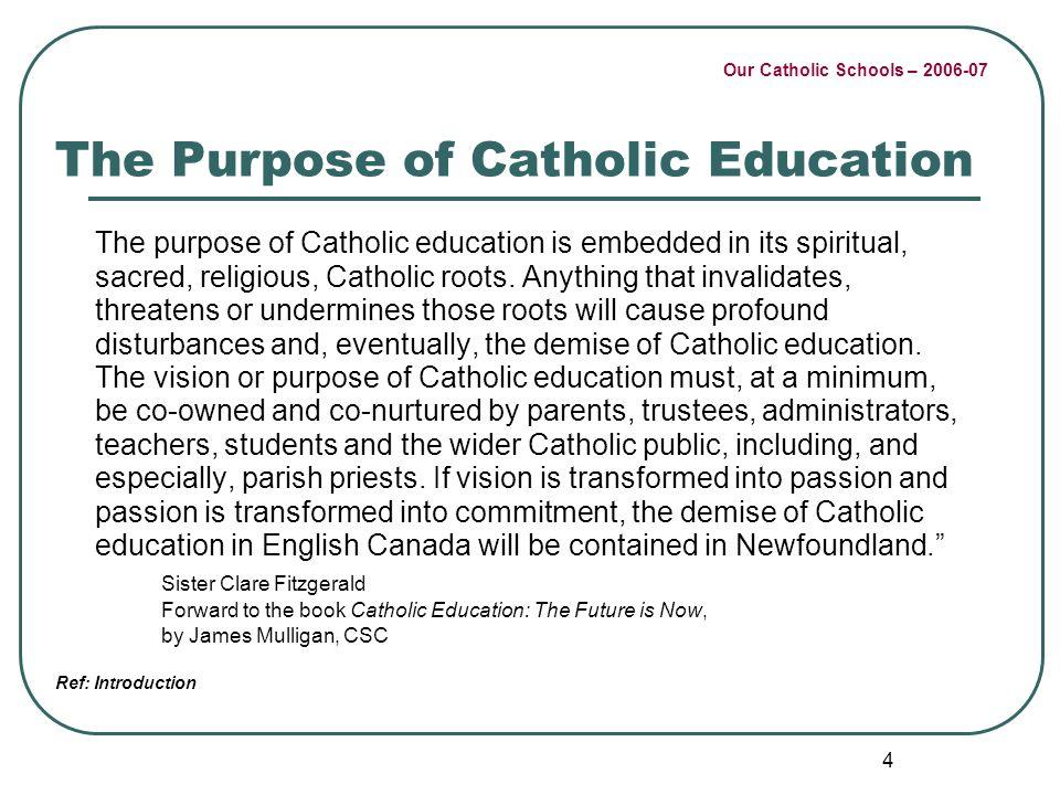 Our Catholic Schools – 2006-07 4 The Purpose of Catholic Education The purpose of Catholic education is embedded in its spiritual, sacred, religious,