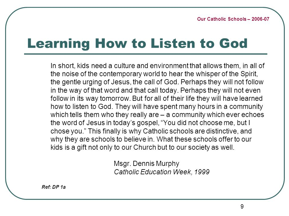Our Catholic Schools – 2006-07 9 Learning How to Listen to God In short, kids need a culture and environment that allows them, in all of the noise of the contemporary world to hear the whisper of the Spirit, the gentle urging of Jesus, the call of God.