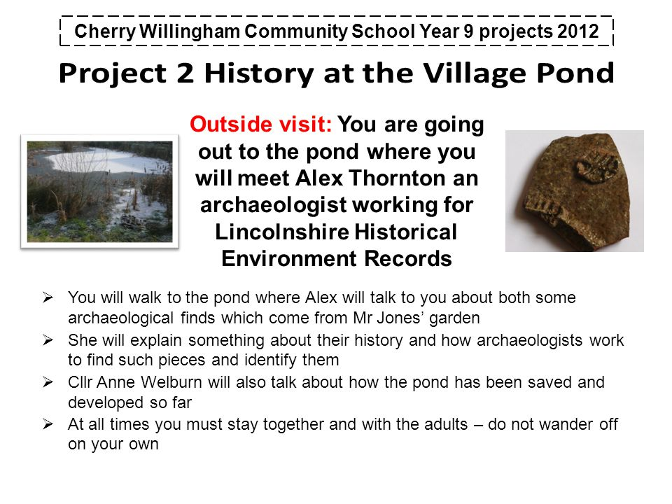 Cherry Willingham Community School Year 9 projects 2012 Outside visit: You are going out to the pond where you will meet Alex Thornton an archaeologist working for Lincolnshire Historical Environment Records  You will walk to the pond where Alex will talk to you about both some archaeological finds which come from Mr Jones' garden  She will explain something about their history and how archaeologists work to find such pieces and identify them  Cllr Anne Welburn will also talk about how the pond has been saved and developed so far  At all times you must stay together and with the adults – do not wander off on your own