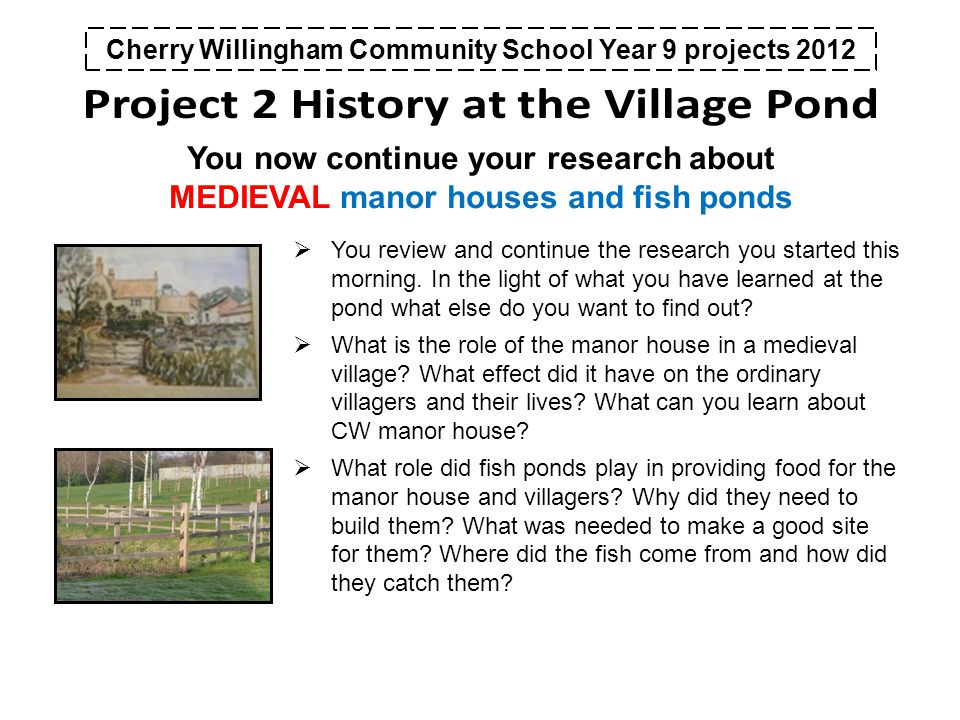 Cherry Willingham Community School Year 9 projects 2012 You now continue your research about MEDIEVAL manor houses and fish ponds  You review and continue the research you started this morning.