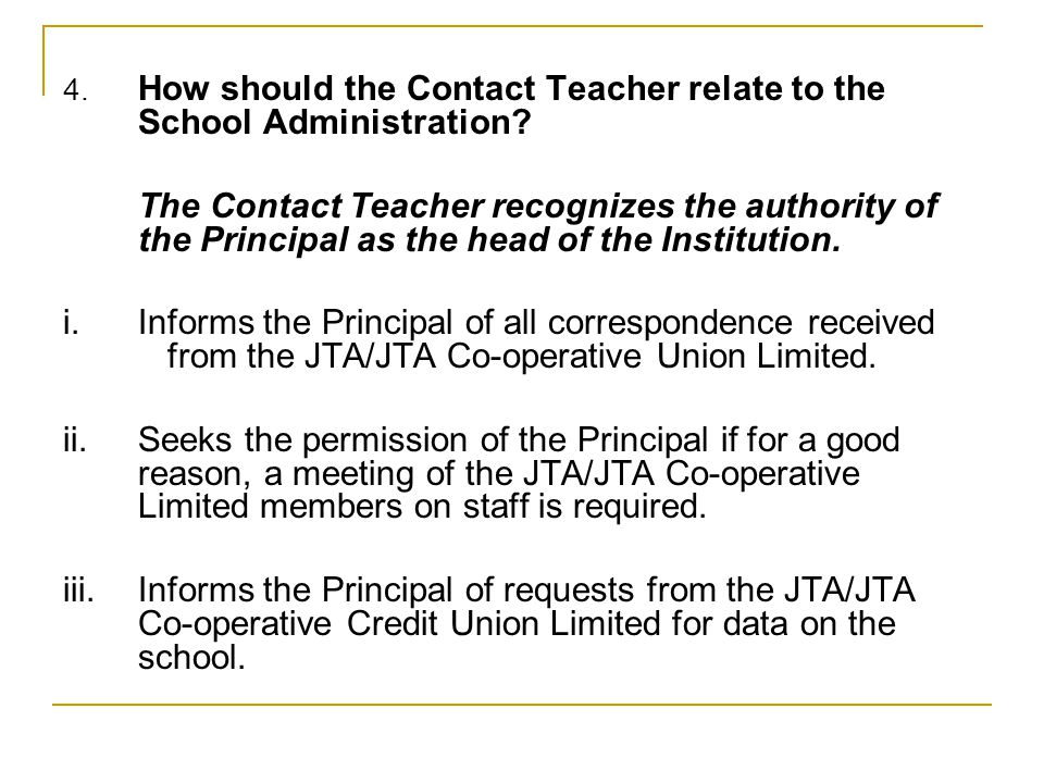 4. How should the Contact Teacher relate to the School Administration? The Contact Teacher recognizes the authority of the Principal as the head of th