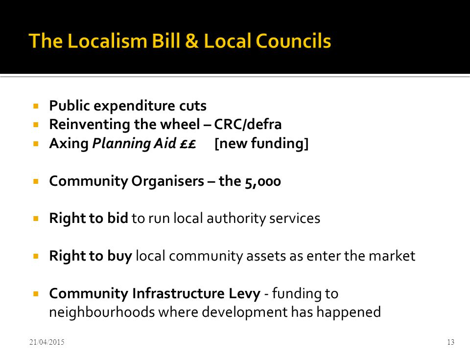  Public expenditure cuts  Reinventing the wheel – CRC/defra  Axing Planning Aid ££ [new funding]  Community Organisers – the 5,000  Right to bid to run local authority services  Right to buy local community assets as enter the market  Community Infrastructure Levy - funding to neighbourhoods where development has happened 21/04/201513
