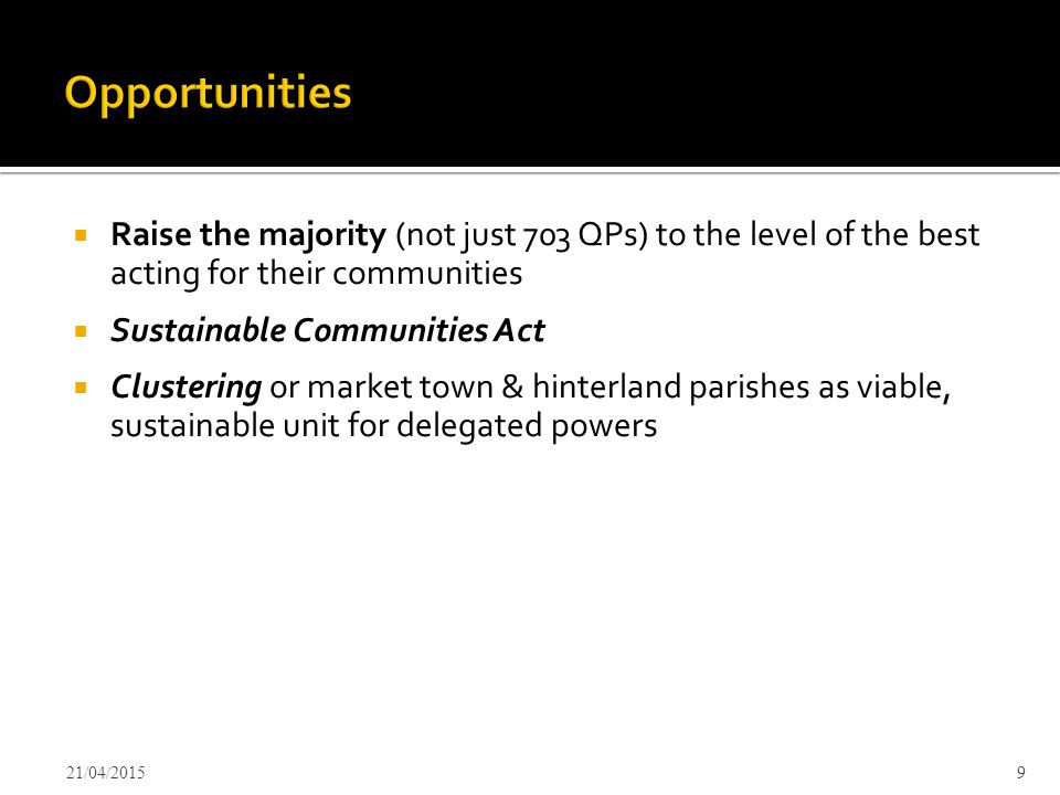  Raise the majority (not just 703 QPs) to the level of the best acting for their communities  Sustainable Communities Act  Clustering or market town & hinterland parishes as viable, sustainable unit for delegated powers 21/04/20159