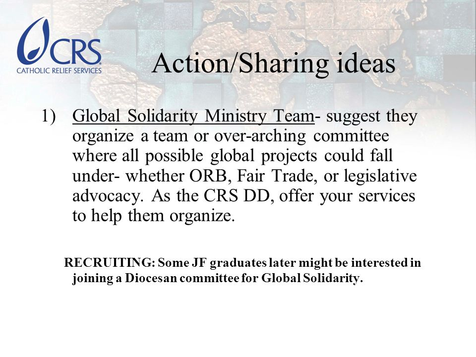 Action/Sharing ideas 1)Global Solidarity Ministry Team- suggest they organize a team or over-arching committee where all possible global projects could fall under- whether ORB, Fair Trade, or legislative advocacy.