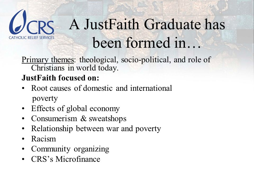 A JustFaith Graduate has been formed in… Primary themes: theological, socio-political, and role of Christians in world today.