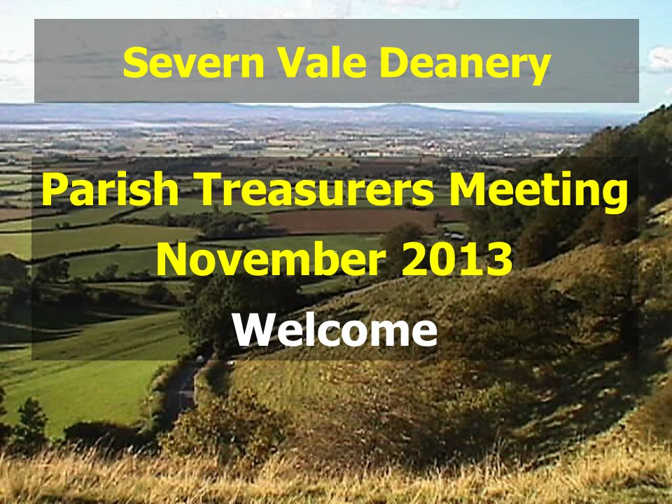 Severn Vale Deanery Parish Treasurers Meeting November 2013 Welcome