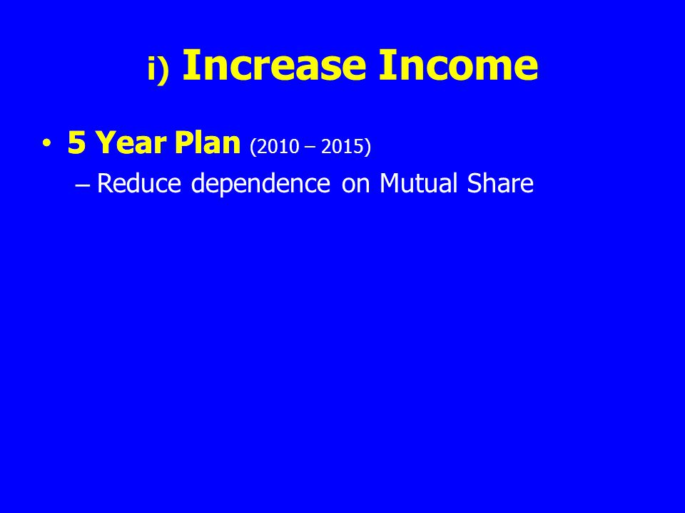 i) Increase Income 5 Year Plan (2010 – 2015) – Reduce dependence on Mutual Share 5 Year Plan