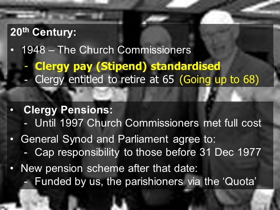 New pension scheme after that date: -Funded by us, the parishioners via the 'Quota' General Synod and Parliament agree to: -Cap responsibility to those before 31 Dec 1977 -Clergy pay (Stipend) standardised - Clergy entitled to retire at 65 (Going up to 68) Clergy Pensions: -Until 1997 Church Commissioners met full cost 20 th Century: 1948 – The Church Commissioners