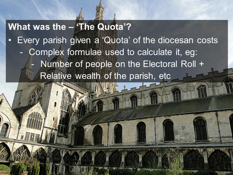 Every parish given a 'Quota' of the diocesan costs -Complex formulae used to calculate it, eg: -Number of people on the Electoral Roll + Relative wealth of the parish, etc What was the – 'The Quota'
