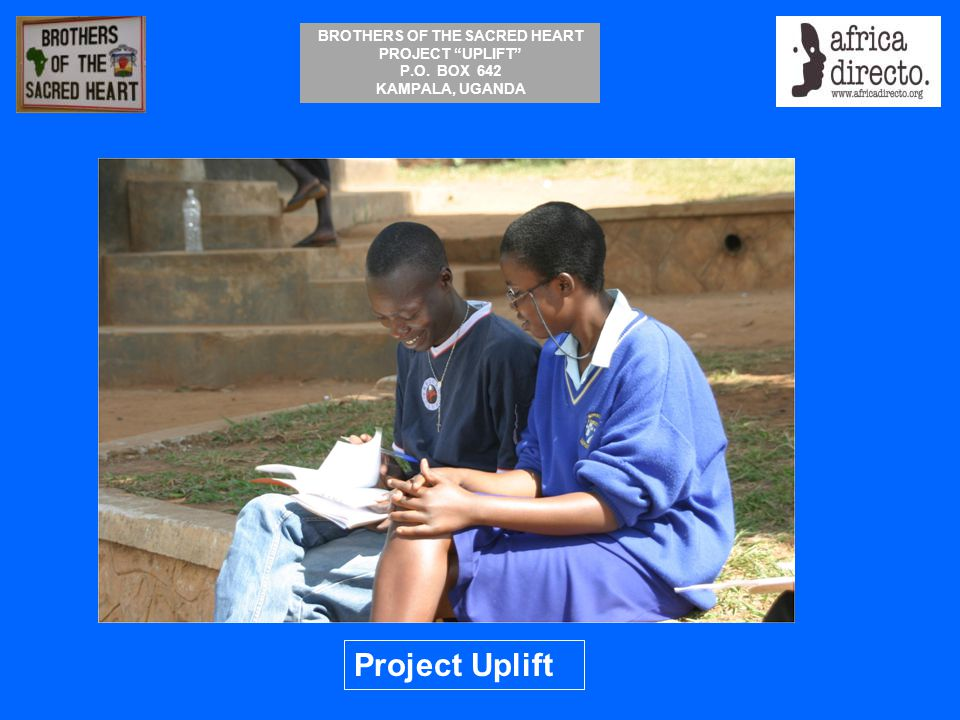 "BROTHERS OF THE SACRED HEART PROJECT ""UPLIFT"" P.O. BOX 642 KAMPALA, UGANDA Project Uplift"
