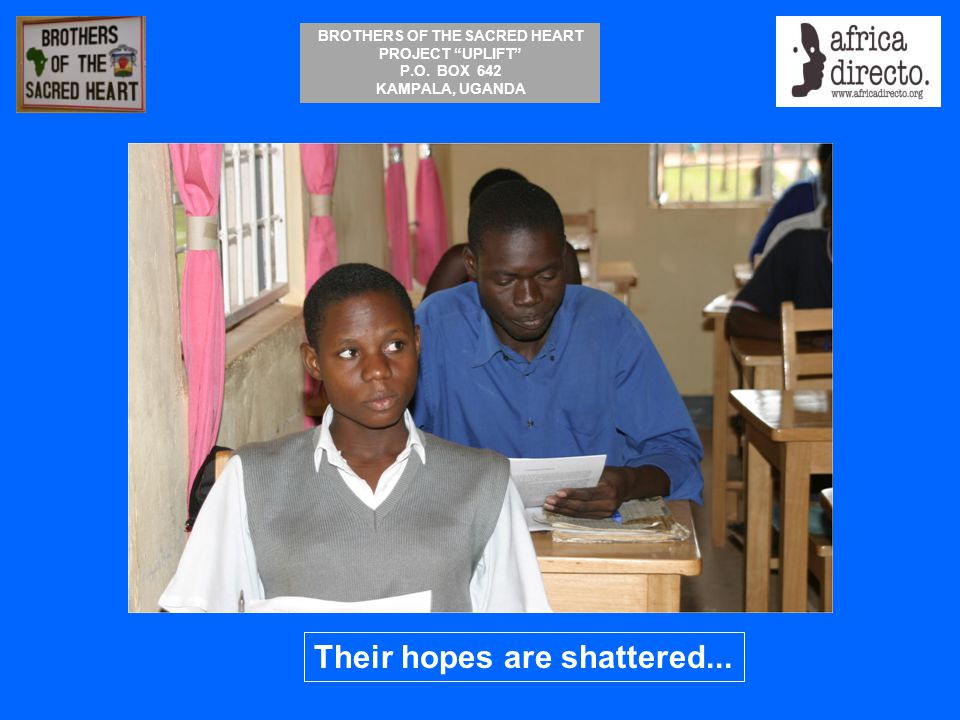 """BROTHERS OF THE SACRED HEART PROJECT """"UPLIFT"""" P.O. BOX 642 KAMPALA, UGANDA Their hopes are shattered..."""