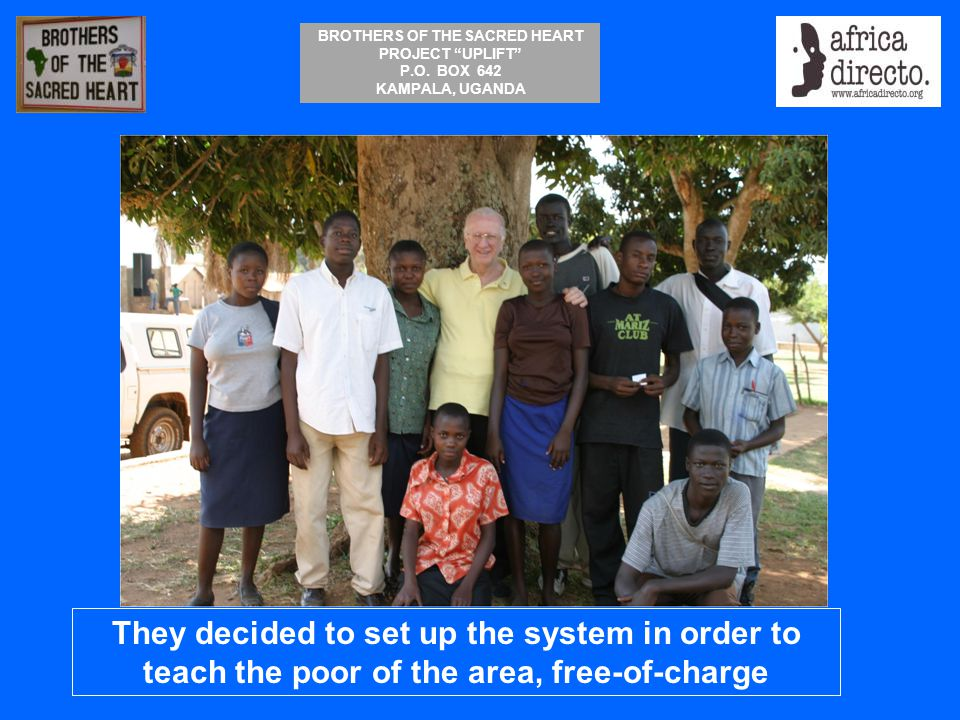 """BROTHERS OF THE SACRED HEART PROJECT """"UPLIFT"""" P.O. BOX 642 KAMPALA, UGANDA They decided to set up the system in order to teach the poor of the area, f"""
