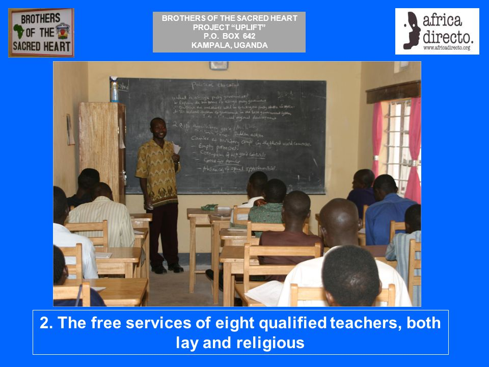 """BROTHERS OF THE SACRED HEART PROJECT """"UPLIFT"""" P.O. BOX 642 KAMPALA, UGANDA 2. The free services of eight qualified teachers, both lay and religious"""