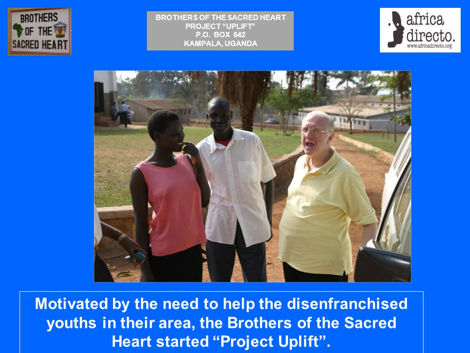"""BROTHERS OF THE SACRED HEART PROJECT """"UPLIFT"""" P.O. BOX 642 KAMPALA, UGANDA Motivated by the need to help the disenfranchised youths in their area, the"""