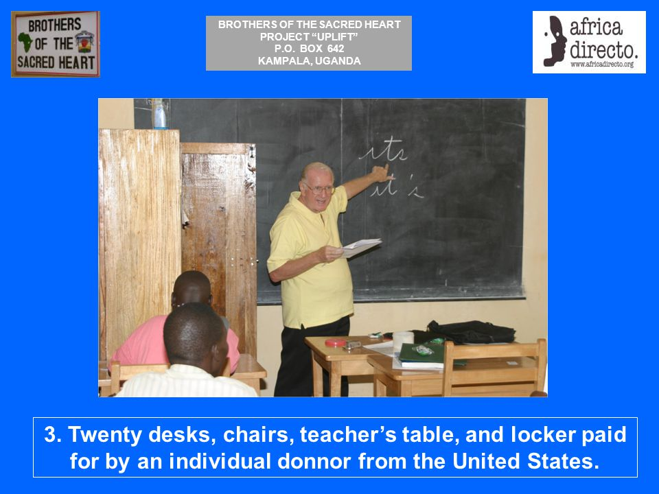 """BROTHERS OF THE SACRED HEART PROJECT """"UPLIFT"""" P.O. BOX 642 KAMPALA, UGANDA 3. Twenty desks, chairs, teacher's table, and locker paid for by an individ"""