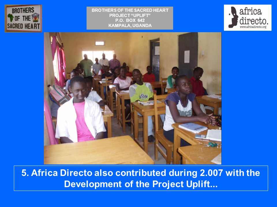 """BROTHERS OF THE SACRED HEART PROJECT """"UPLIFT"""" P.O. BOX 642 KAMPALA, UGANDA 5. Africa Directo also contributed during 2.007 with the Development of the"""