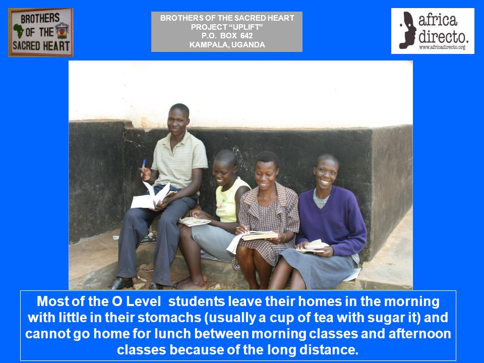 """BROTHERS OF THE SACRED HEART PROJECT """"UPLIFT"""" P.O. BOX 642 KAMPALA, UGANDA Most of the O Level students leave their homes in the morning with little i"""