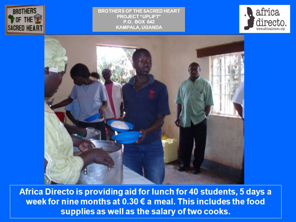 """BROTHERS OF THE SACRED HEART PROJECT """"UPLIFT"""" P.O. BOX 642 KAMPALA, UGANDA Africa Directo is providing aid for lunch for 40 students, 5 days a week fo"""