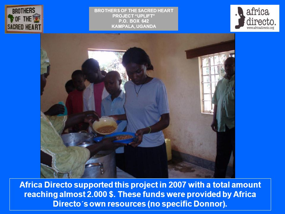 """BROTHERS OF THE SACRED HEART PROJECT """"UPLIFT"""" P.O. BOX 642 KAMPALA, UGANDA Africa Directo supported this project in 2007 with a total amount reaching"""