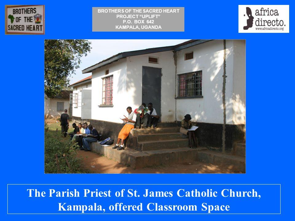 "BROTHERS OF THE SACRED HEART PROJECT ""UPLIFT"" P.O. BOX 642 KAMPALA, UGANDA The Parish Priest of St. James Catholic Church, Kampala, offered Classroom"