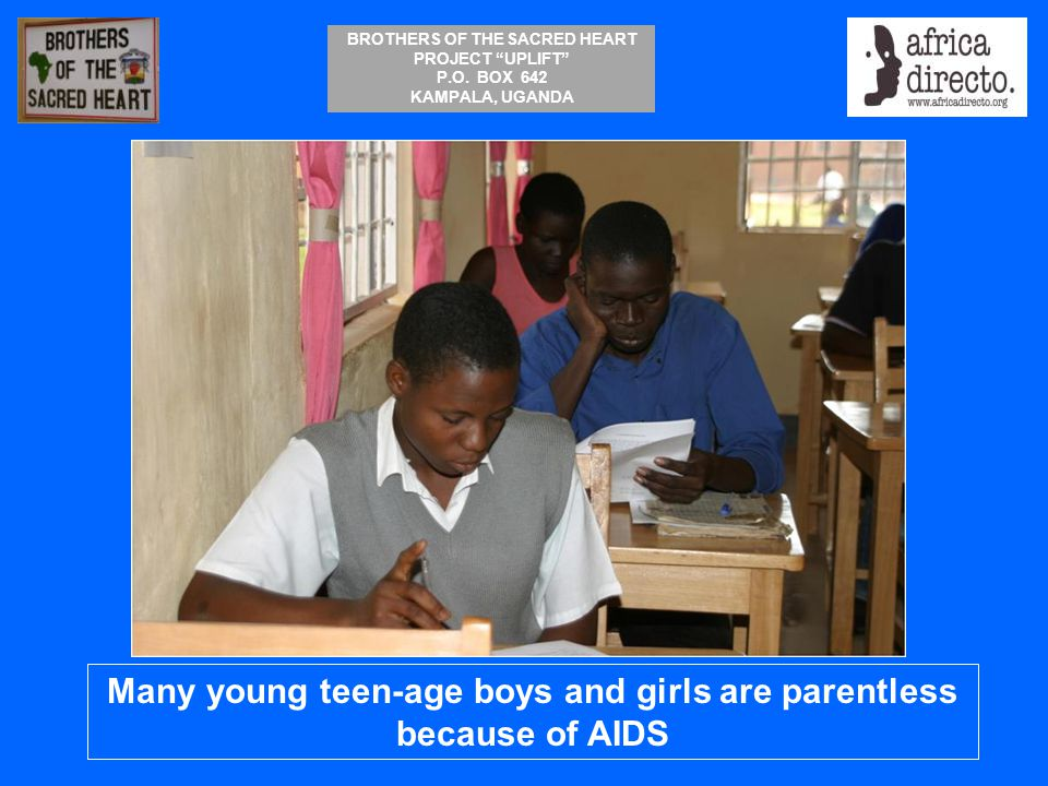 """BROTHERS OF THE SACRED HEART PROJECT """"UPLIFT"""" P.O. BOX 642 KAMPALA, UGANDA Many young teen-age boys and girls are parentless because of AIDS"""
