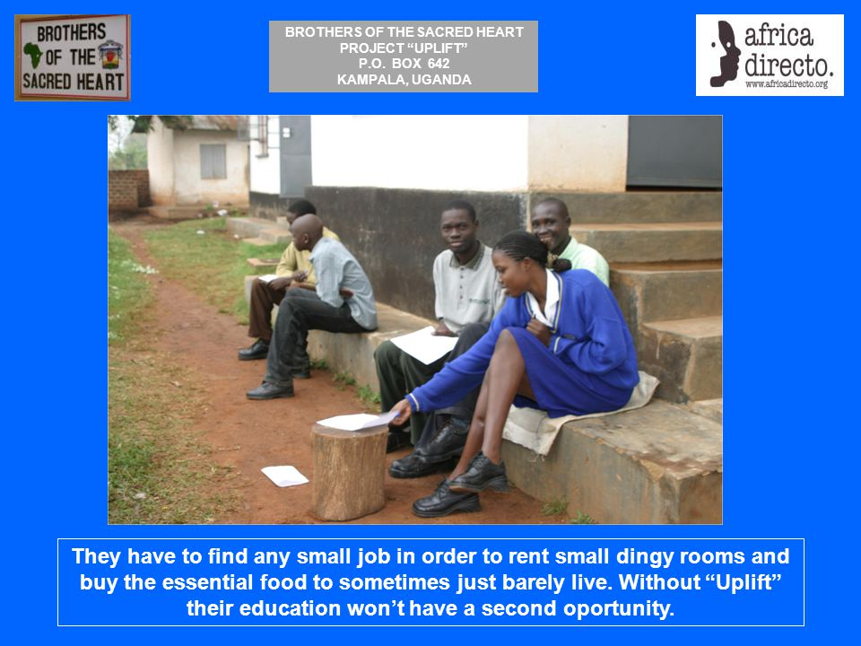 """BROTHERS OF THE SACRED HEART PROJECT """"UPLIFT"""" P.O. BOX 642 KAMPALA, UGANDA They have to find any small job in order to rent small dingy rooms and buy"""