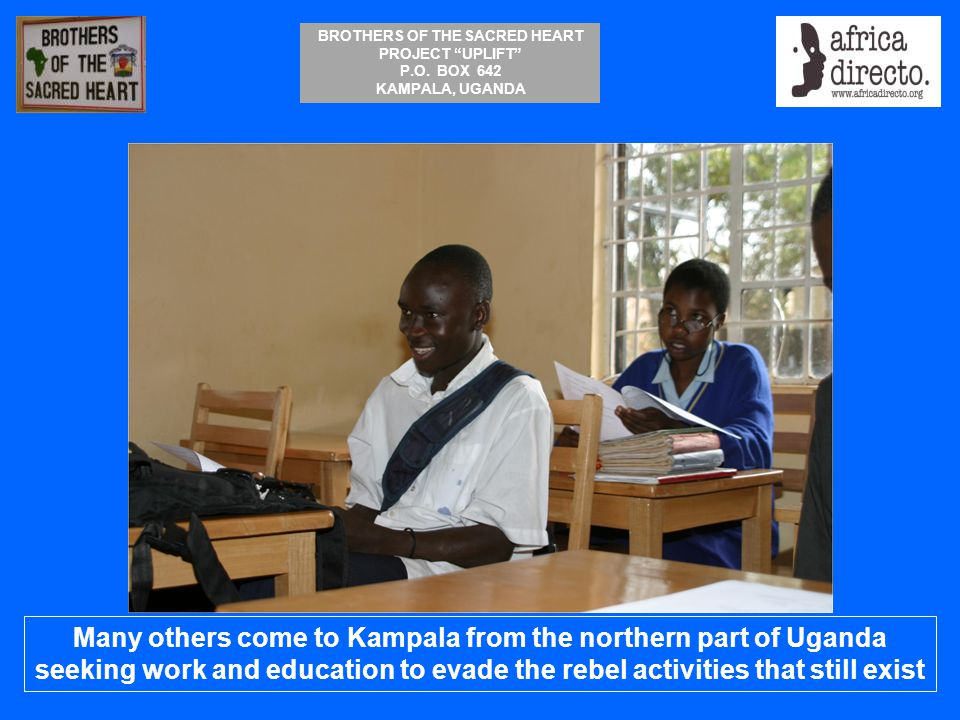 """BROTHERS OF THE SACRED HEART PROJECT """"UPLIFT"""" P.O. BOX 642 KAMPALA, UGANDA Many others come to Kampala from the northern part of Uganda seeking work a"""
