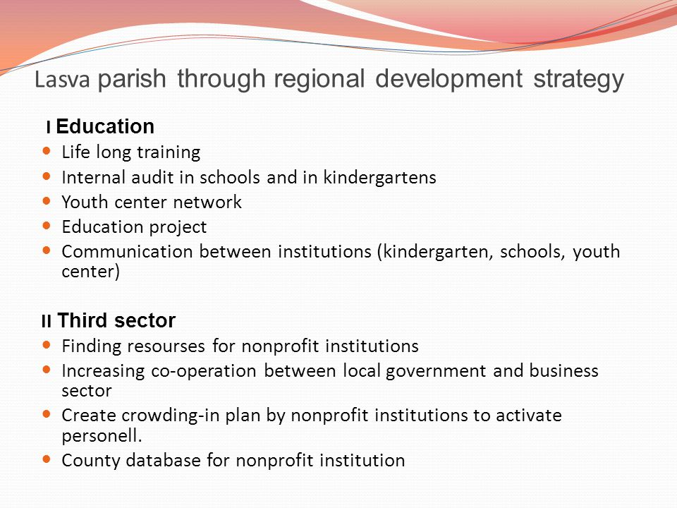 Lasva parish through regional development strategy I Education Life long training Internal audit in schools and in kindergartens Youth center network Education project Communication between institutions (kindergarten, schools, youth center) II Third sector Finding resourses for nonprofit institutions Increasing co-operation between local government and business sector Create crowding-in plan by nonprofit institutions to activate personell.