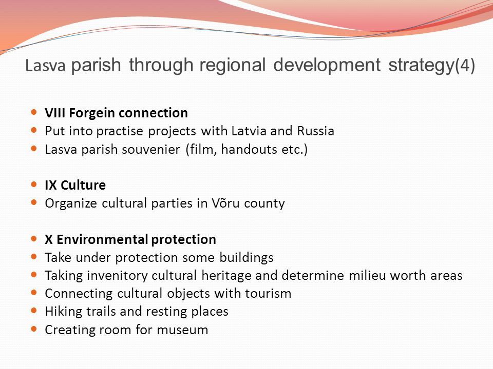 Lasva parish through regional development strategy (4) VIII Forgein connection Put into practise projects with Latvia and Russia Lasva parish souvenier (film, handouts etc.) IX Culture Organize cultural parties in Võru county X Environmental protection Take under protection some buildings Taking invenitory cultural heritage and determine milieu worth areas Connecting cultural objects with tourism Hiking trails and resting places Creating room for museum