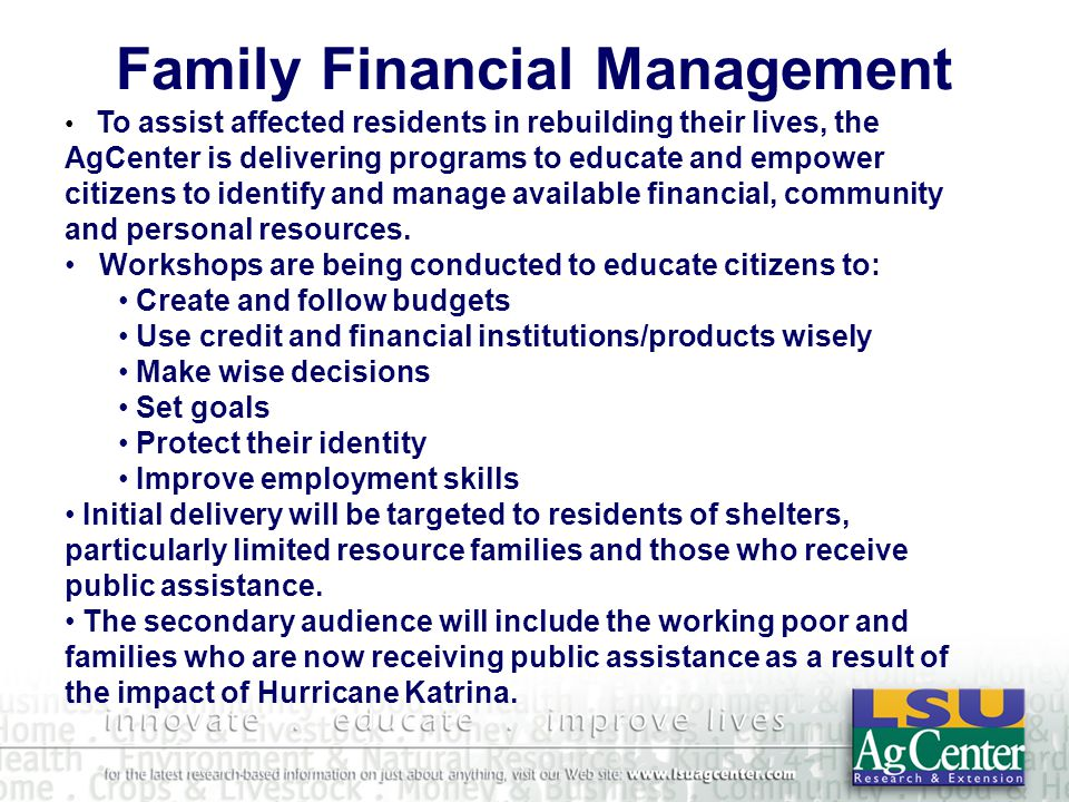 Family Financial Management To assist affected residents in rebuilding their lives, the AgCenter is delivering programs to educate and empower citizens to identify and manage available financial, community and personal resources.