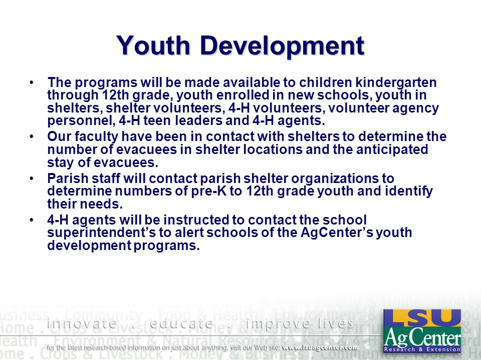 Youth Development The programs will be made available to children kindergarten through 12th grade, youth enrolled in new schools, youth in shelters, shelter volunteers, 4-H volunteers, volunteer agency personnel, 4-H teen leaders and 4-H agents.