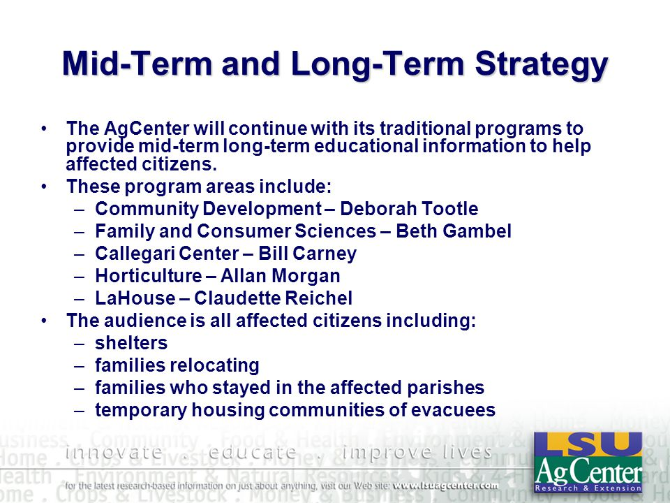 Mid-Term and Long-Term Strategy The AgCenter will continue with its traditional programs to provide mid-term long-term educational information to help affected citizens.