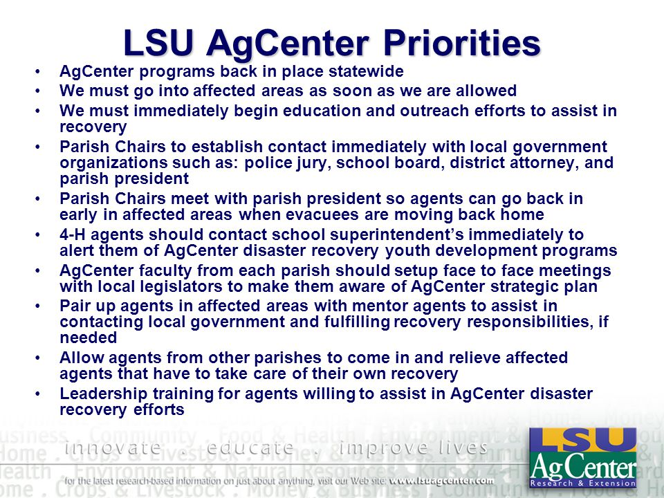 LSU AgCenter Priorities AgCenter programs back in place statewide We must go into affected areas as soon as we are allowed We must immediately begin education and outreach efforts to assist in recovery Parish Chairs to establish contact immediately with local government organizations such as: police jury, school board, district attorney, and parish president Parish Chairs meet with parish president so agents can go back in early in affected areas when evacuees are moving back home 4-H agents should contact school superintendent's immediately to alert them of AgCenter disaster recovery youth development programs AgCenter faculty from each parish should setup face to face meetings with local legislators to make them aware of AgCenter strategic plan Pair up agents in affected areas with mentor agents to assist in contacting local government and fulfilling recovery responsibilities, if needed Allow agents from other parishes to come in and relieve affected agents that have to take care of their own recovery Leadership training for agents willing to assist in AgCenter disaster recovery efforts