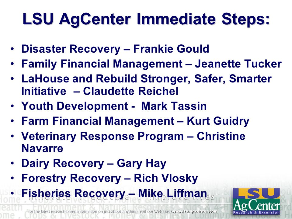 LSU AgCenter Immediate Steps: Disaster Recovery – Frankie Gould Family Financial Management – Jeanette Tucker LaHouse and Rebuild Stronger, Safer, Smarter Initiative – Claudette Reichel Youth Development - Mark Tassin Farm Financial Management – Kurt Guidry Veterinary Response Program – Christine Navarre Dairy Recovery – Gary Hay Forestry Recovery – Rich Vlosky Fisheries Recovery – Mike Liffman