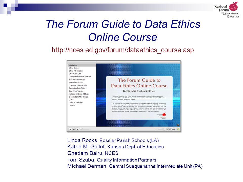 The Forum Guide to Data Ethics Online Course http://nces.ed.gov/forum/dataethics_course.asp Linda Rocks, Bossier Parish Schools (LA) Kateri M.