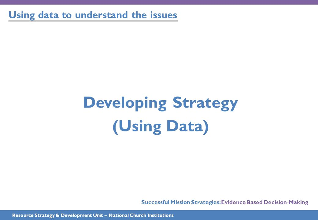Using data to understand the issues Resource Strategy & Development Unit – National Church Institutions Developing Strategy (Using Data) Successful Mi