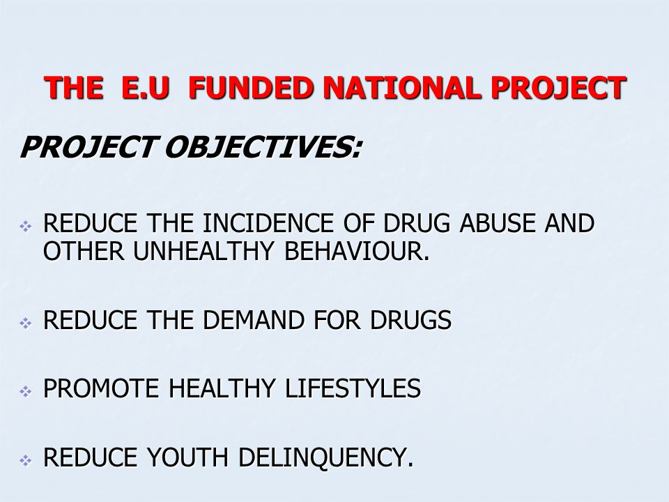 THE E.U FUNDED NATIONAL PROJECT PROJECT OBJECTIVES:  REDUCE THE INCIDENCE OF DRUG ABUSE AND OTHER UNHEALTHY BEHAVIOUR.  REDUCE THE DEMAND FOR DRUGS