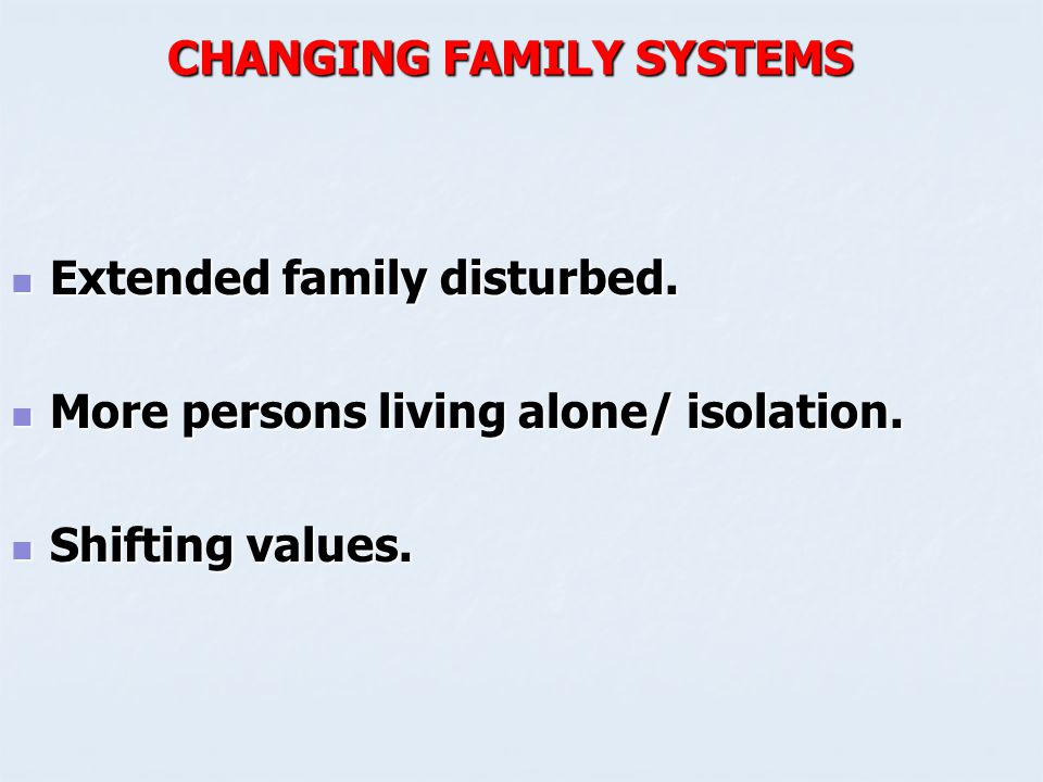 CHANGING FAMILY SYSTEMS Extended family disturbed. Extended family disturbed. More persons living alone/ isolation. More persons living alone/ isolati